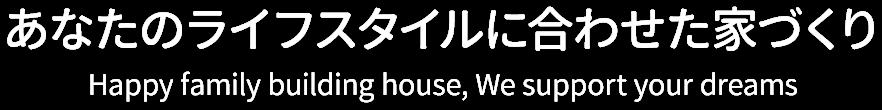 あなたのライフスタイルに合わせた家づくり -Happy family building house, We support your dreams-